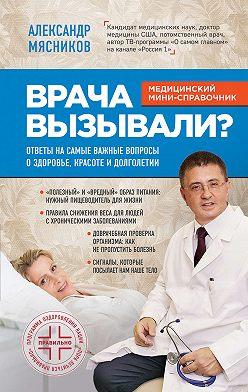 Александр Мясников - Врача вызывали? Ответы на самые важные вопросы о здоровье, красоте и долголетии