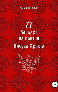 Юрий Жданович - 77 загадок на притчи Иисуса Христа