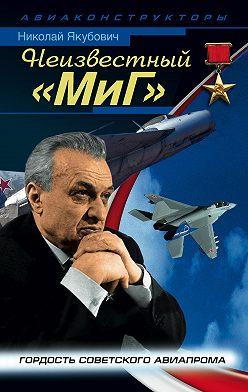 Николай Якубович - Неизвестный «МиГ». Гордость советского авиапрома