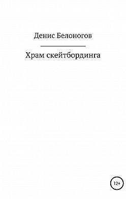 Денис Белоногов - Храм скейтбординга
