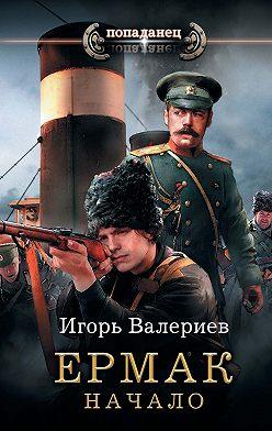 Игорь Валериев - Ермак. Начало