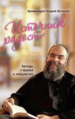 архимандрит Андрей Конанос - Источник радости. Беседы о Церкви и священстве