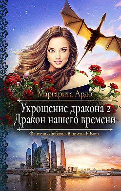 Маргарита Ардо - Укрощение дракона 2. Дракон нашего времени