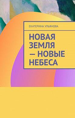 Екатерина Ульянова - Новая Земля– Новые Небеса