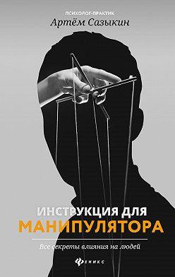 Артем Сазыкин - Инструкция для манипулятора. Все секреты влияния на людей