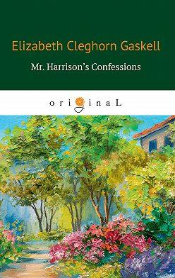 Элизабет Гаскелл - Mr. Harrison's Confessions