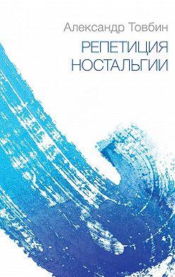 Александр Товбин - Репетиция ностальгии