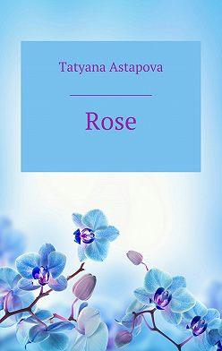 Татьяна Астапова - Rose