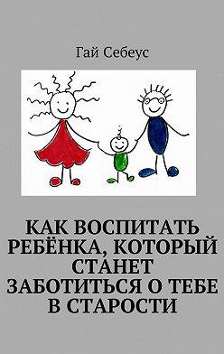 Гай Себеус - Как воспитать ребёнка, который станет заботиться о тебе в старости