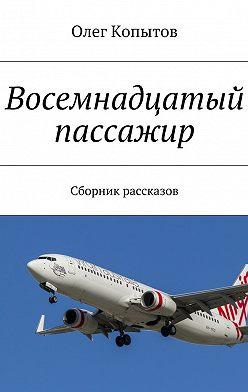 Олег Копытов - Восемнадцатый пассажир. Сборник рассказов