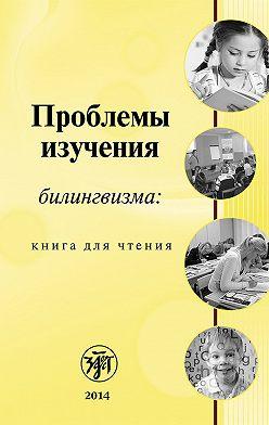 Коллектив авторов - Проблемы изучения билингвизма: книга для чтения
