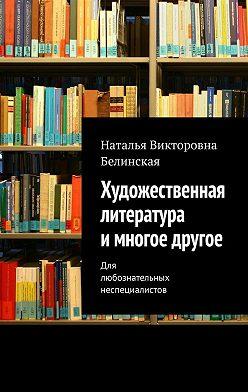 Наталья Белинская - Художественная литература имногое другое. Для любознательных неспециалистов