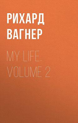 Рихард Вагнер - My Life. Volume 2