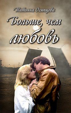 Татьяна Осипцова - Больше, чем любовь