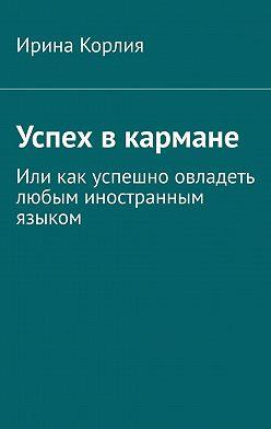 Ирина Корлия - Успех вкармане. Иликак успешно овладеть любым иностранным языком