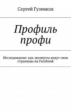 Сергей Гузенков - Профиль профи. Исследование:как эксперты ведут свои страницы наFacebook