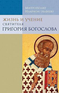 Иларион (Алфеев) - Жизнь и учение святителя Григория Богослова