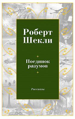 Роберт Шекли - Поединок разумов (сборник)