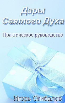 Игорь Огибалов - Дары Святого Духа. Практическое руководство