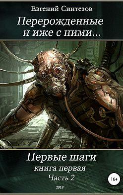 Евгений Синтезов - Перерожденные и иже с ними… Первые шаги. Книга первая. Часть вторая