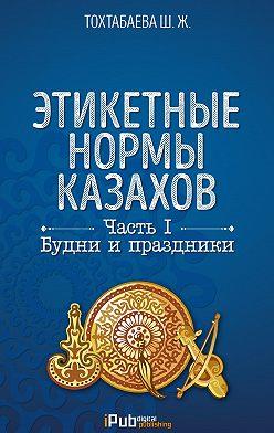 Шайзада Тохтабаева - Этикетные нормы казахов. Часть I. Будни и праздники