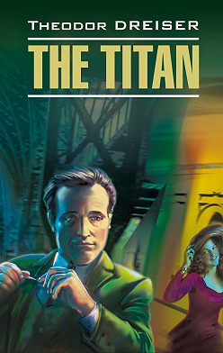 Теодор Драйзер - Titan / Титан. Книга для чтения на английском языке