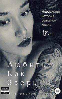 Яна Жексембинова - Любить как зверь. Нереальная история реальных людей