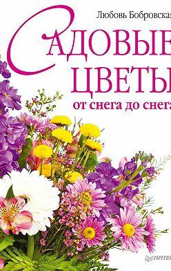 Любовь Бобровская - Садовые цветы от снега до снега