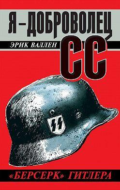 Эрик Валлен - Я – доброволец СС. «Берсерк» Гитлера