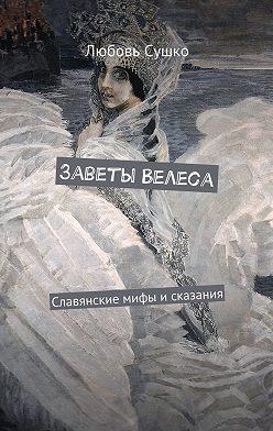 Любовь Сушко - Заветы Велеса. Славянские мифы исказания
