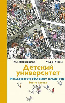 Улла Штойернагель - Детский университет. Исследователи объясняют загадки мира. Книга третья
