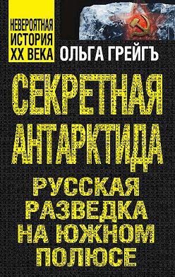 Ольга Грейгъ - Секретная Антарктида. Русская разведка на Южном полюсе