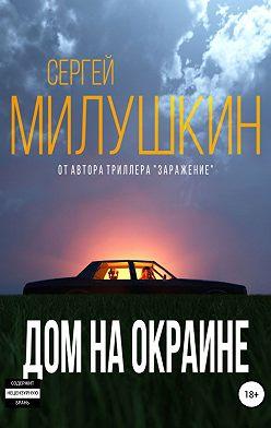 Сергей Милушкин - Дом на окраине