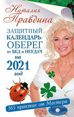 Наталия Правдина - Защитный календарь-оберег от бед и неудач на 2021 год. 365 практик от Мастера. Лунный календарь