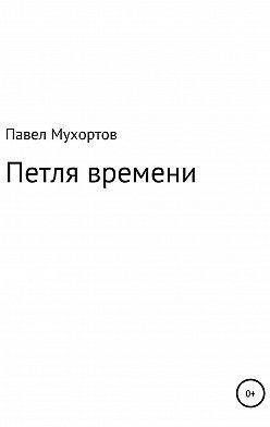 Павел Мухортов - Петля времени
