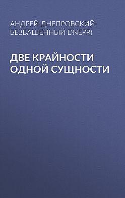 Андрей Днепровский-Безбашенный (A.DNEPR) - Две крайности одной сущности