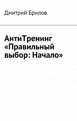 Дмитрий Брилов - АнтиТренинг «Правильный выбор: Начало»