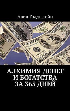 Авид Голдштейн - Алхимия денег и богатства за 365 дней