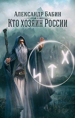 Александр Бабин - Кто хозяин России