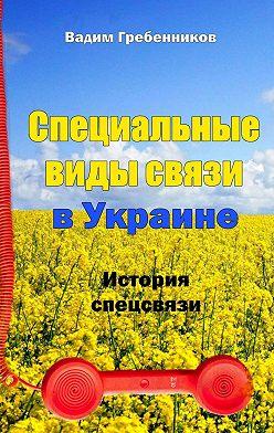 Вадим Гребенников - Специальные виды связи вУкраине. История спецсвязи