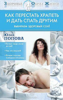 Юлия Попова - Как перестать храпеть и дать спать другим