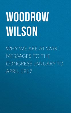 Woodrow Wilson - Why We Are at War : Messages to the Congress January to April 1917