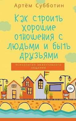 Артём Субботин - Как строить хорошие отношения с людьми и быть друзьями
