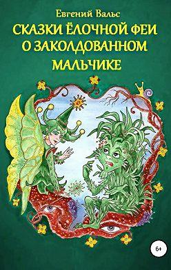 Евгений Вальс - Сказки Ёлочной феи о заколдованном мальчике