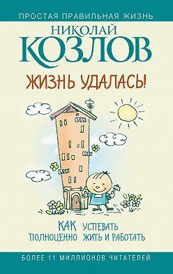 Николай Козлов - Жизнь удалась! Как успевать полноценно жить и работать