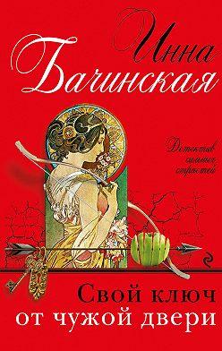 Инна Бачинская - Свой ключ от чужой двери
