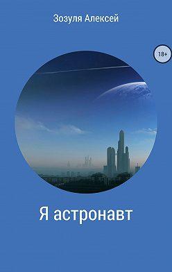 Алексей Зозуля - Я астронавт