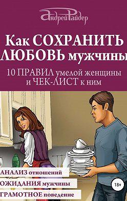 Андрей Райдер - Как сохранить любовь мужчины. 10 правил умелой женщины и чек-лист к ним