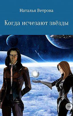 Наталья Ветрова - Когда исчезают звёзды