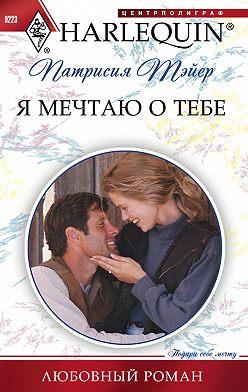 Патрисия Тэйер - Я мечтаю о тебе